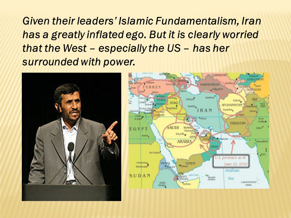 Given their leaders Islamic Fundamentalism, Iran has a greatly inflated ego. But it is clearly worried that the West – especially the US – has her sur