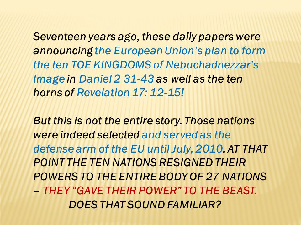 Seventeen years ago, these daily papers were announcing the European Unions plan to form the ten TOE KINGDOMS of Nebuchadnezzars Image in Daniel 2 31-