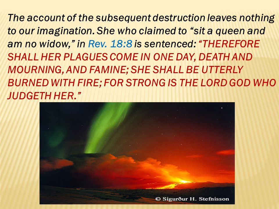 The account of the subsequent destruction leaves nothing to our imagination. She who claimed to sit a queen and am no widow, in Rev. 18:8 is sentenced