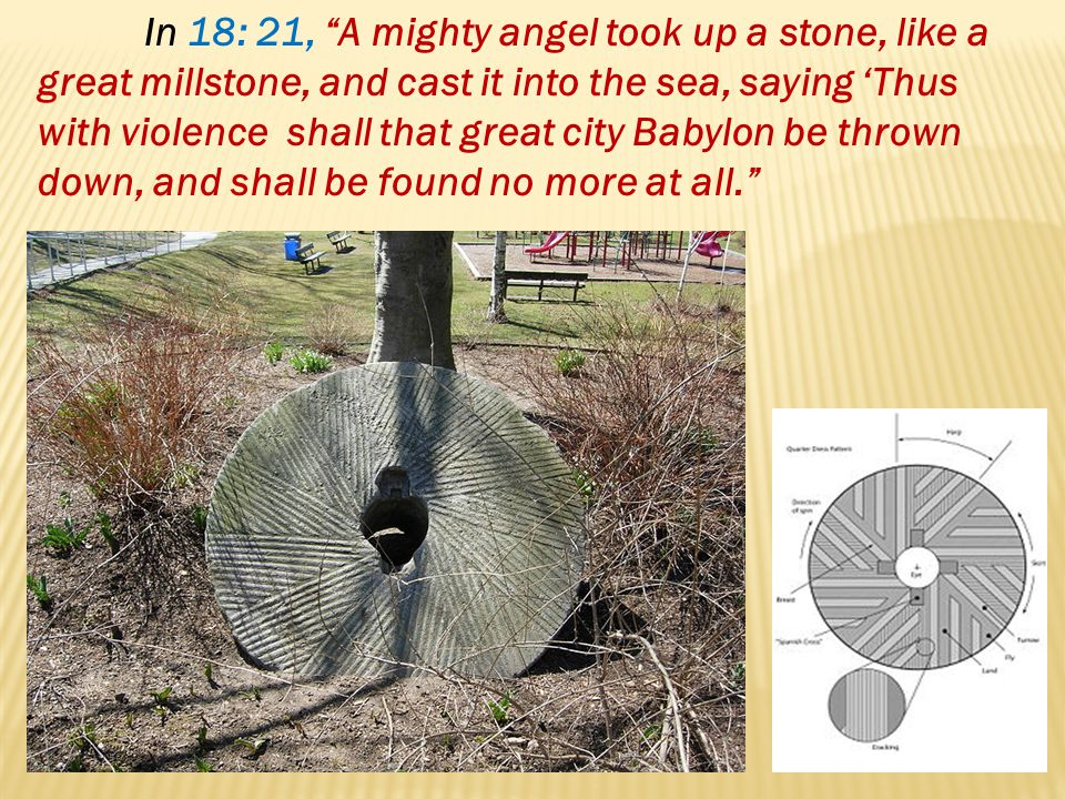 In 18: 21, A mighty angel took up a stone, like a great millstone, and cast it into the sea, saying Thus with violence shall that great city Babylon b