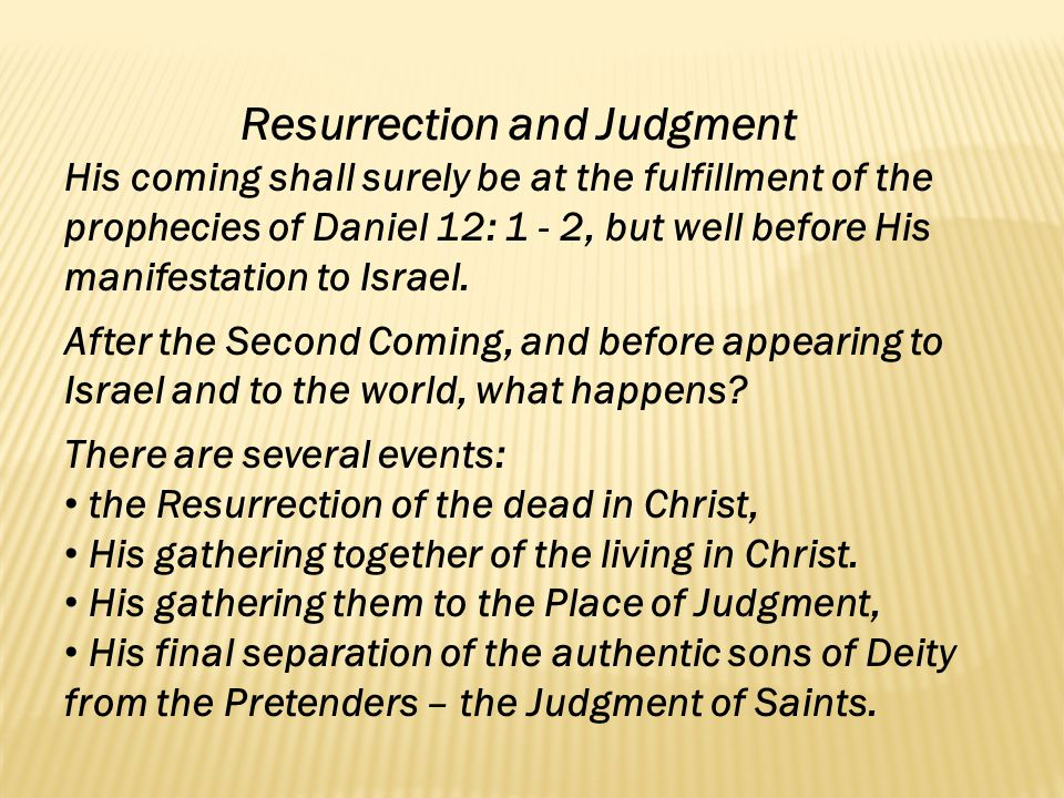 Resurrection and Judgment His coming shall surely be at the fulfillment of the prophecies of Daniel 12: 1 - 2, but well before His manifestation to Is