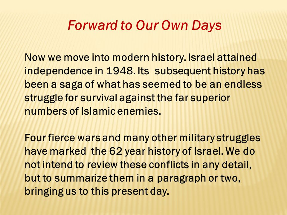 Forward to Our Own Days Now we move into modern history. Israel attained independence in 1948. Its subsequent history has been a saga of what has seem