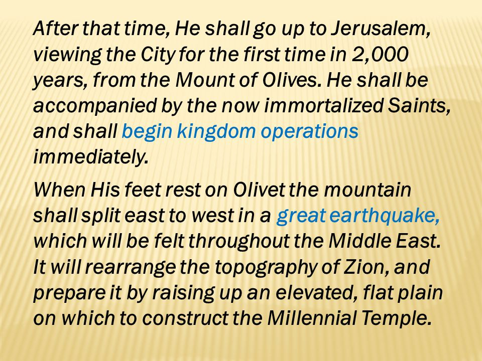 After that time, He shall go up to Jerusalem, viewing the City for the first time in 2,000 years, from the Mount of Olives. He shall be accompanied by