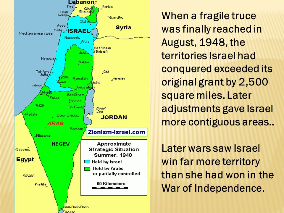 When a fragile truce was finally reached in August, 1948, the territories Israel had conquered exceeded its original grant by 2,500 square miles. Late