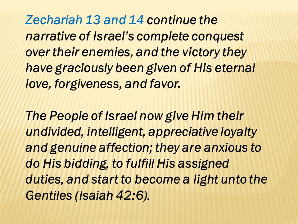 Zechariah 13 and 14 continue the narrative of Israels complete conquest over their enemies, and the victory they have graciously been given of His ete