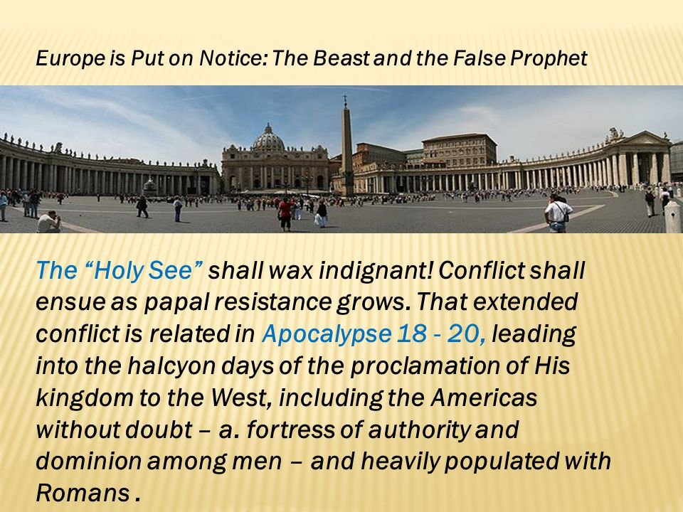 Europe is Put on Notice: The Beast and the False Prophet The Holy See shall wax indignant! Conflict shall ensue as papal resistance grows. That extend