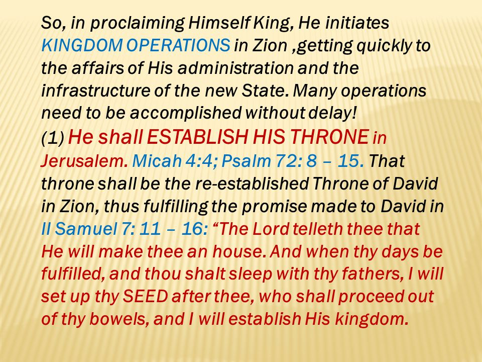 So, in proclaiming Himself King, He initiates KINGDOM OPERATIONS in Zion,getting quickly to the affairs of His administration and the infrastructure o