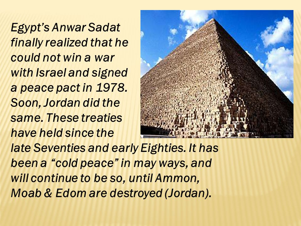 Egypts Anwar Sadat finally realized that he could not win a war with Israel and signed a peace pact in 1978. Soon, Jordan did the same. These treaties