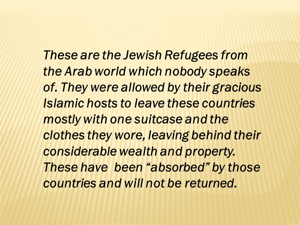 These are the Jewish Refugees from the Arab world which nobody speaks of. They were allowed by their gracious Islamic hosts to leave these countries m