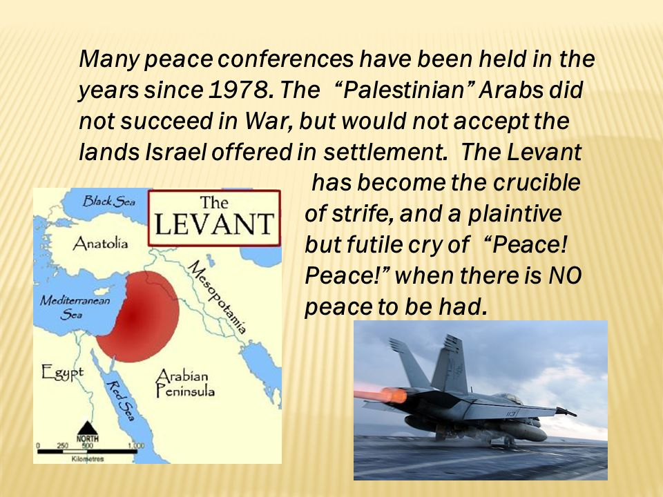 Many peace conferences have been held in the years since 1978. The Palestinian Arabs did not succeed in War, but would not accept the lands Israel off
