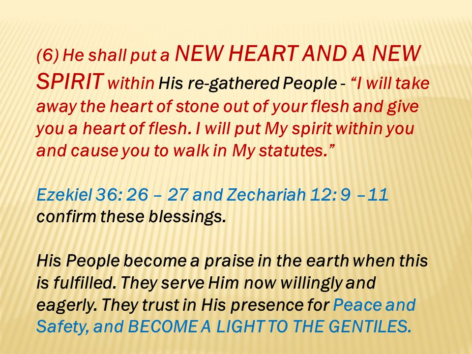(6) He shall put a NEW HEART AND A NEW SPIRIT within His re-gathered People - I will take away the heart of stone out of your flesh and give you a hea