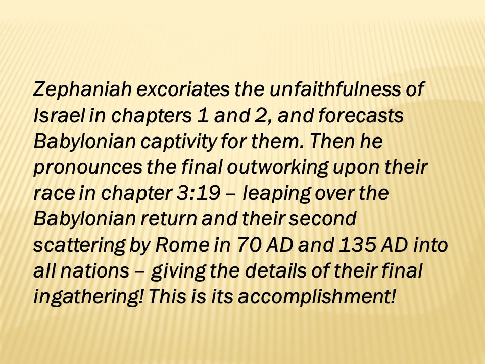 Zephaniah excoriates the unfaithfulness of Israel in chapters 1 and 2, and forecasts Babylonian captivity for them. Then he pronounces the final outwo