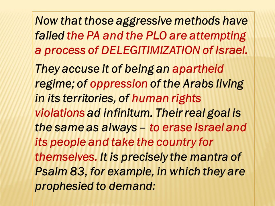 Now that those aggressive methods have failed the PA and the PLO are attempting a process of DELEGITIMIZATION of Israel. They accuse it of being an ap