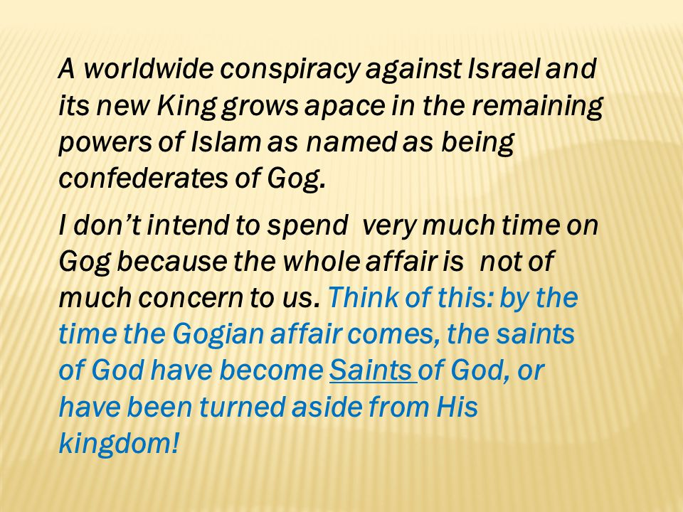 A worldwide conspiracy against Israel and its new King grows apace in the remaining powers of Islam as named as being confederates of Gog. I dont inte
