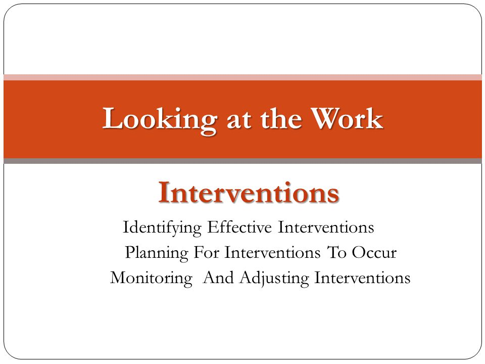 Interventions Identifying Effective Interventions Planning For Interventions To Occur Monitoring And Adjusting Interventions Looking at the Work