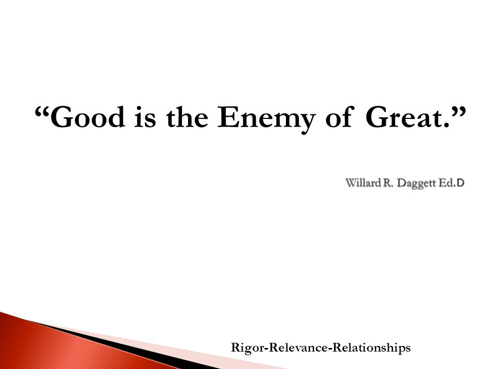 Willard R. Daggett Ed.D Rigor-Relevance-Relationships Good is the Enemy of Great.