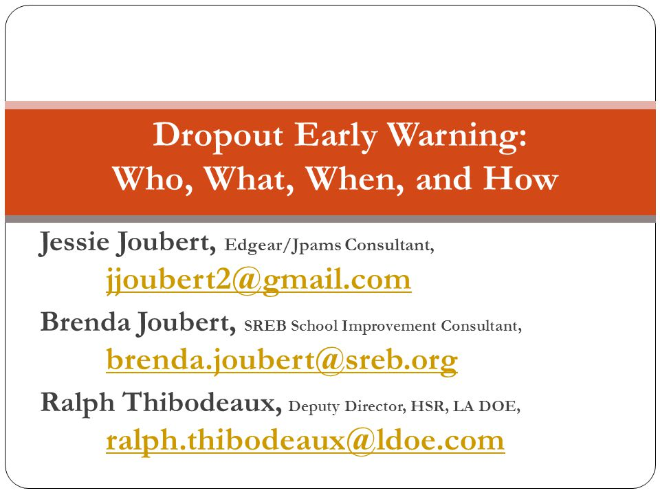 Jessie Joubert, Edgear/Jpams Consultant, jjoubert2@gmail.com jjoubert2@gmail.com Brenda Joubert, SREB School Improvement Consultant, brenda.joubert@sreb.org brenda.joubert@sreb.org Ralph Thibodeaux, Deputy Director, HSR, LA DOE, ralph.thibodeaux@ldoe.com ralph.thibodeaux@ldoe.com Dropout Early Warning: Who, What, When, and How