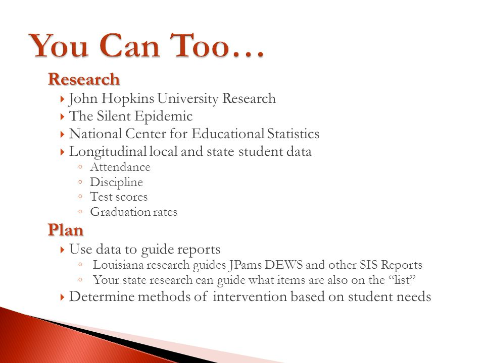 Research John Hopkins University Research The Silent Epidemic National Center for Educational Statistics Longitudinal local and state student data Attendance Discipline Test scores Graduation ratesPlan Use data to guide reports Louisiana research guides JPams DEWS and other SIS Reports Your state research can guide what items are also on the list Determine methods of intervention based on student needs