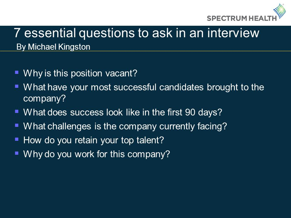 7 essential questions to ask in an interview By Michael Kingston Why is this position vacant.
