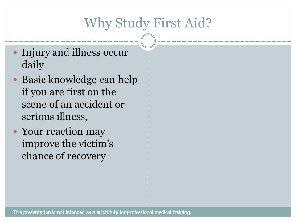 Why Study First Aid? This presentation is not intended as a substitute for professional medical training. Injury and illness occur daily Basic knowled