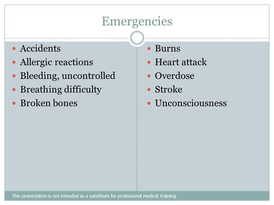 Emergencies This presentation is not intended as a substitute for professional medical training. Accidents Allergic reactions Bleeding, uncontrolled B
