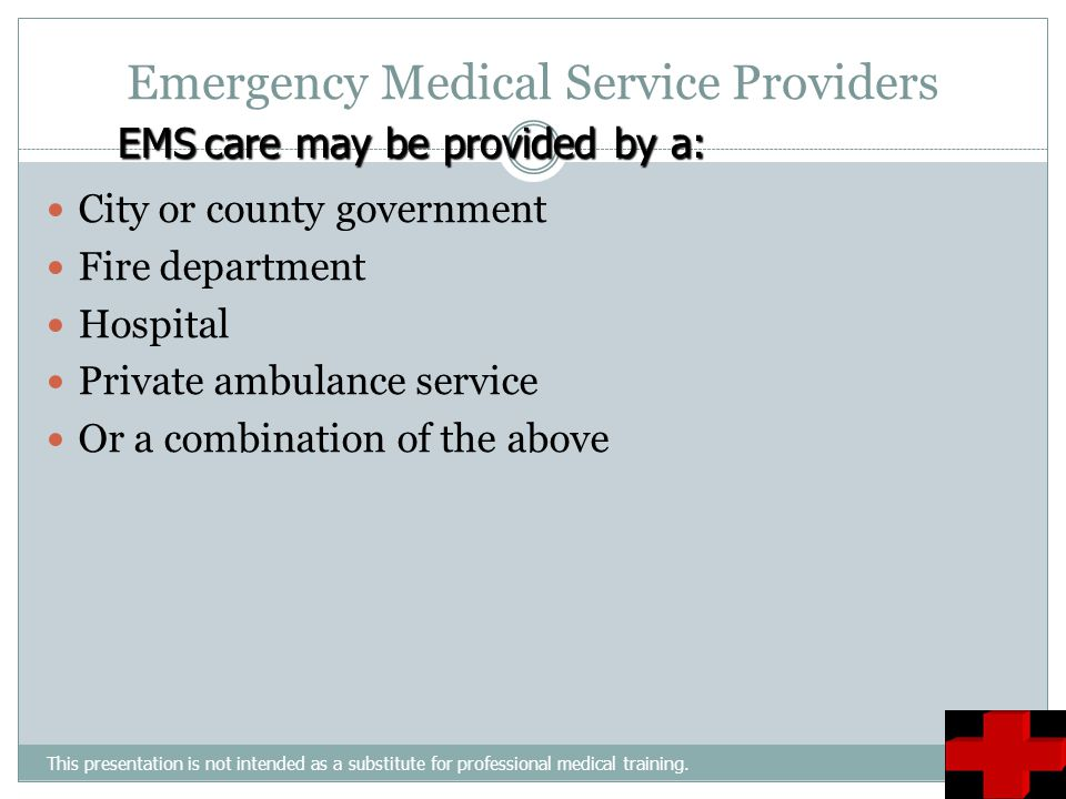 Emergency Medical Service Providers This presentation is not intended as a substitute for professional medical training. City or county government Fir