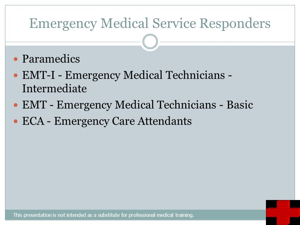 Emergency Medical Service Responders This presentation is not intended as a substitute for professional medical training. Paramedics EMT-I - Emergency