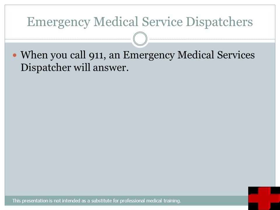 Emergency Medical Service Dispatchers This presentation is not intended as a substitute for professional medical training. When you call 911, an Emerg