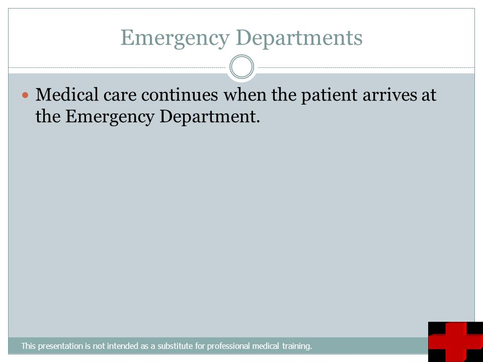 Emergency Departments This presentation is not intended as a substitute for professional medical training. Medical care continues when the patient arr