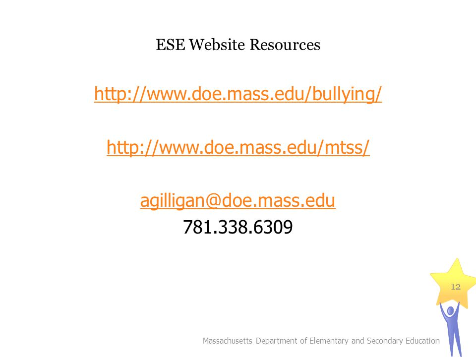 ESE Website Resources http://www.doe.mass.edu/bullying/ http://www.doe.mass.edu/mtss/ agilligan@doe.mass.edu 781.338.6309 Massachusetts Department of Elementary and Secondary Education 12