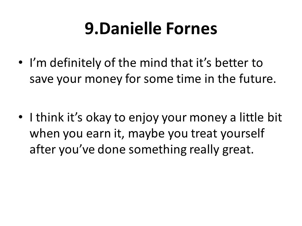 9.Danielle Fornes Im definitely of the mind that its better to save your money for some time in the future. I think its okay to enjoy your money a lit