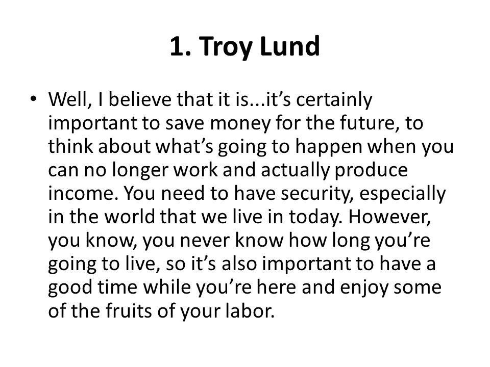 1. Troy Lund Well, I believe that it is...its certainly important to save money for the future, to think about whats going to happen when you can no l