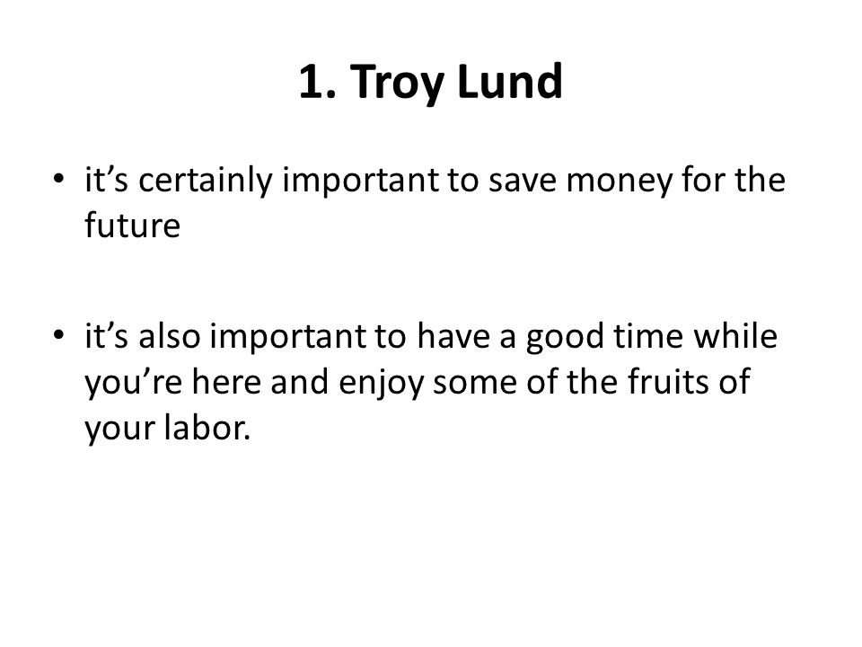 1. Troy Lund its certainly important to save money for the future its also important to have a good time while youre here and enjoy some of the fruits