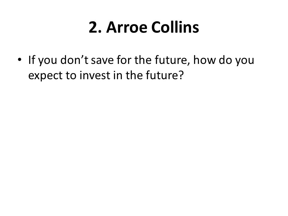 2. Arroe Collins If you dont save for the future, how do you expect to invest in the future?