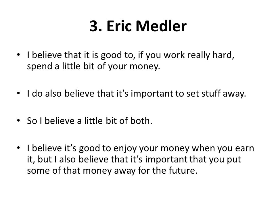 3. Eric Medler I believe that it is good to, if you work really hard, spend a little bit of your money. I do also believe that its important to set st