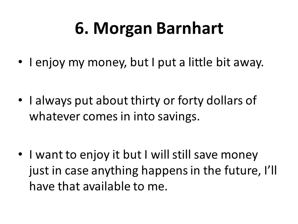 6. Morgan Barnhart I enjoy my money, but I put a little bit away. I always put about thirty or forty dollars of whatever comes in into savings. I want