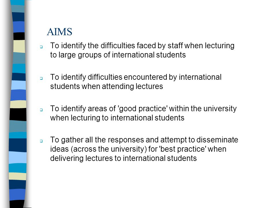 AIMS To identify the difficulties faced by staff when lecturing to large groups of international students To identify difficulties encountered by international students when attending lectures To identify areas of good practice within the university when lecturing to international students To gather all the responses and attempt to disseminate ideas (across the university) for best practice when delivering lectures to international students