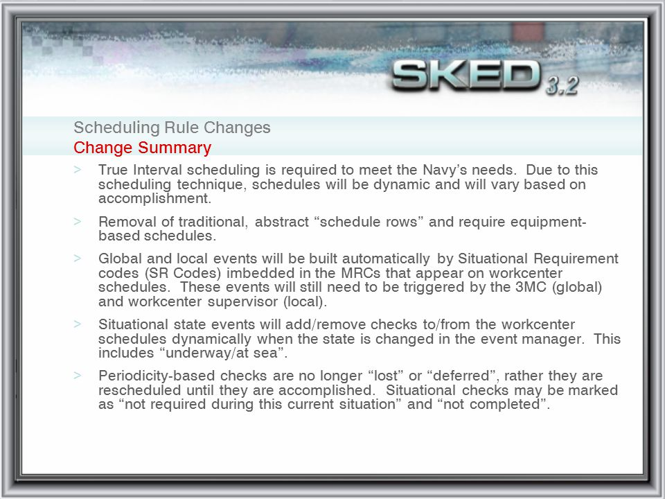 Scheduling Rule Changes Change Summary >True Interval scheduling is required to meet the Navys needs. Due to this scheduling technique, schedules will
