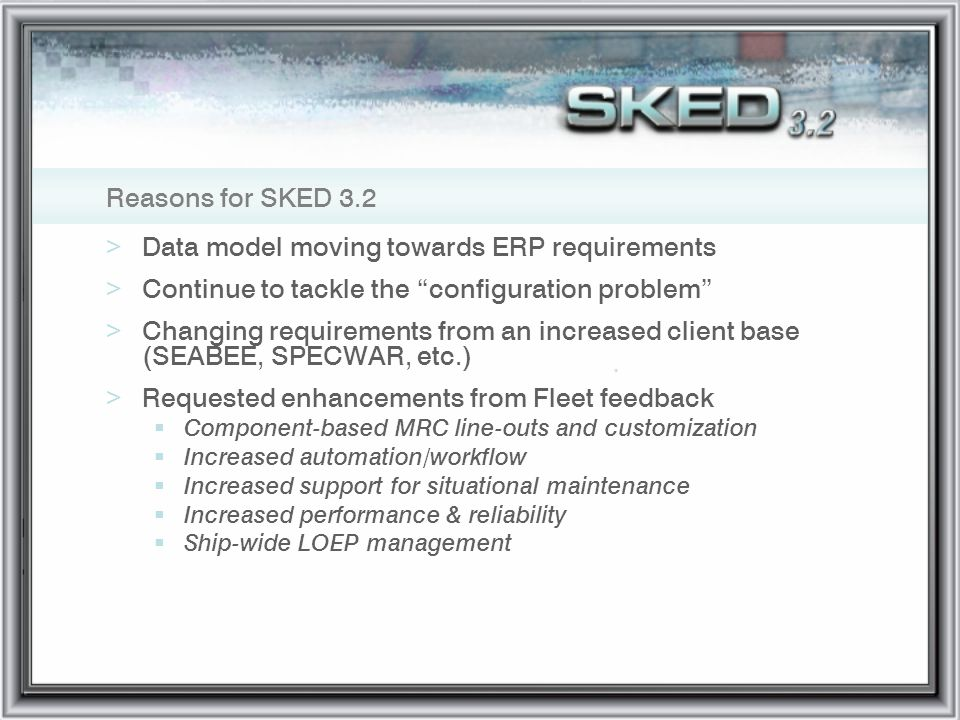 Reasons for SKED 3.2 >Data model moving towards ERP requirements >Continue to tackle the configuration problem >Changing requirements from an increase