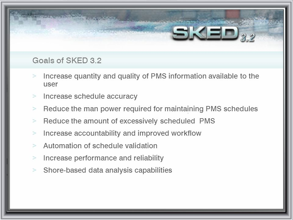 Goals of SKED 3.2 >Increase quantity and quality of PMS information available to the user >Increase schedule accuracy >Reduce the man power required f