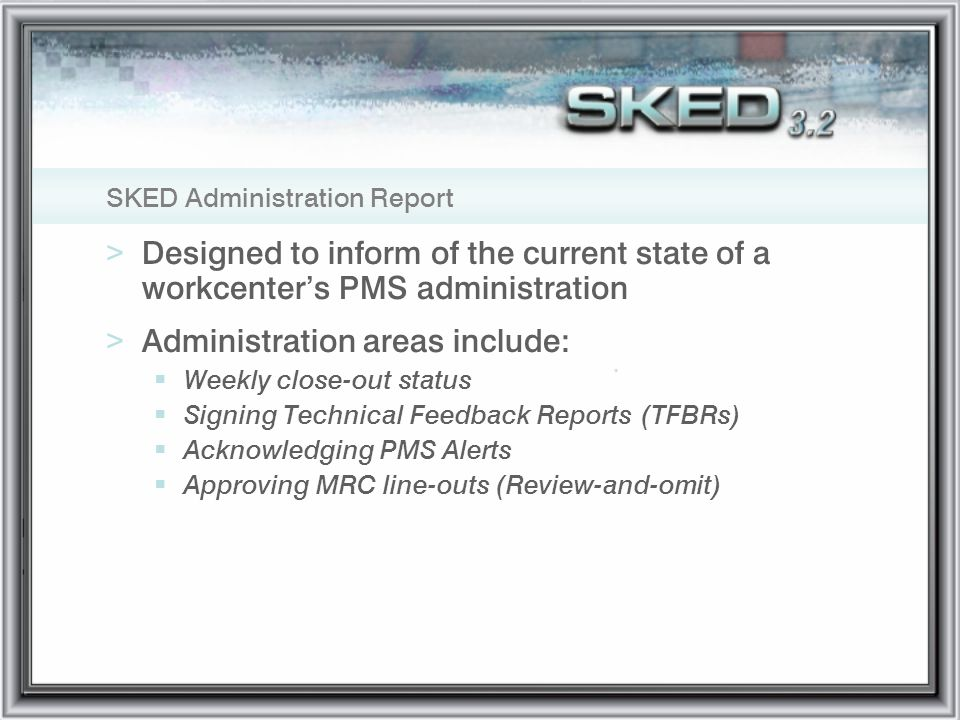 SKED Administration Report >Designed to inform of the current state of a workcenters PMS administration >Administration areas include: Weekly close-ou