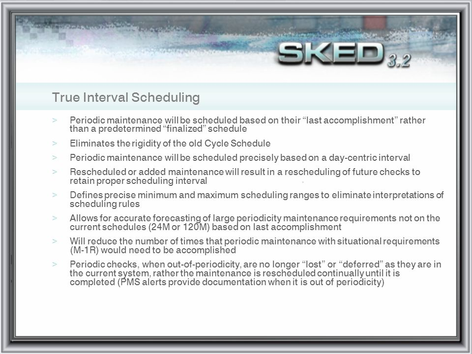 True Interval Scheduling >Periodic maintenance will be scheduled based on their last accomplishment rather than a predetermined finalized schedule >El