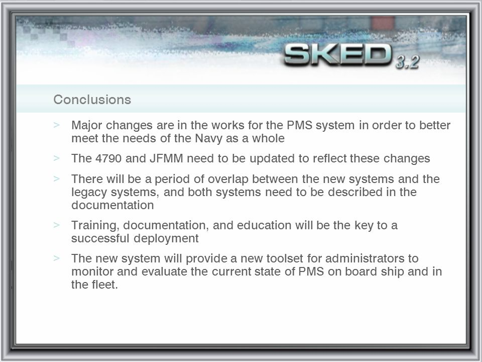 Conclusions >Major changes are in the works for the PMS system in order to better meet the needs of the Navy as a whole >The 4790 and JFMM need to be