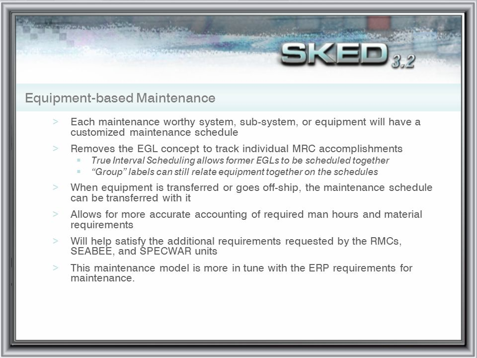 Equipment-based Maintenance >Each maintenance worthy system, sub-system, or equipment will have a customized maintenance schedule >Removes the EGL con