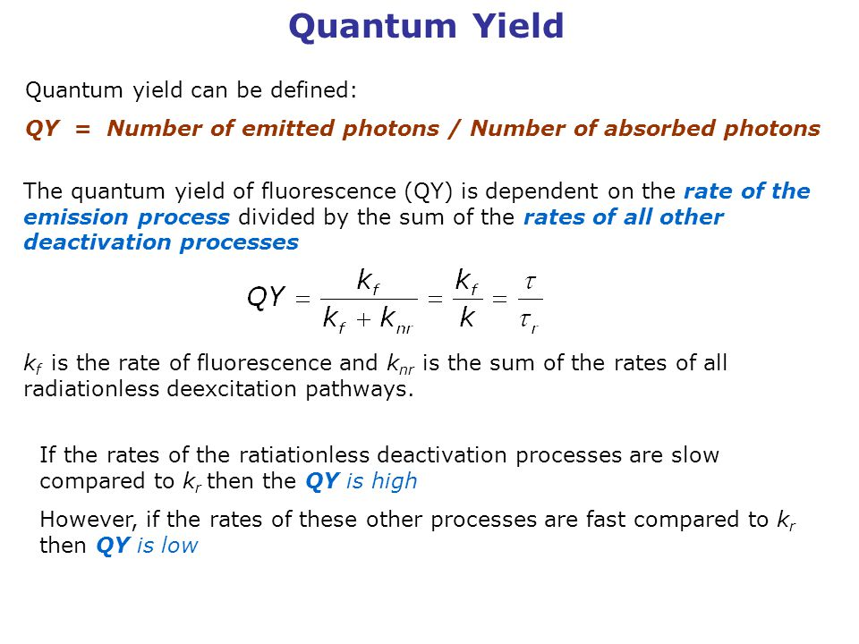 Quantum Yield The quantum yield of fluorescence (QY) is dependent on the rate of the emission process divided by the sum of the rates of all other deactivation processes k f is the rate of fluorescence and k nr is the sum of the rates of all radiationless deexcitation pathways.