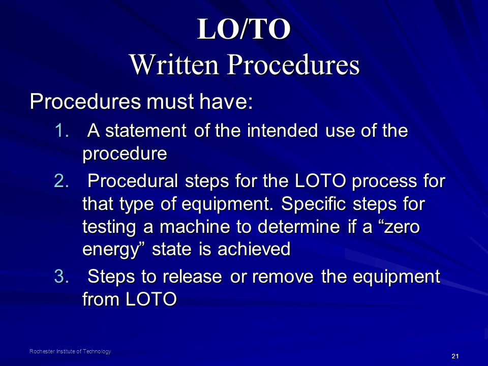 21 Rochester Institute of Technology LO/TO Written Procedures Procedures must have: 1. A statement of the intended use of the procedure 2. Procedural