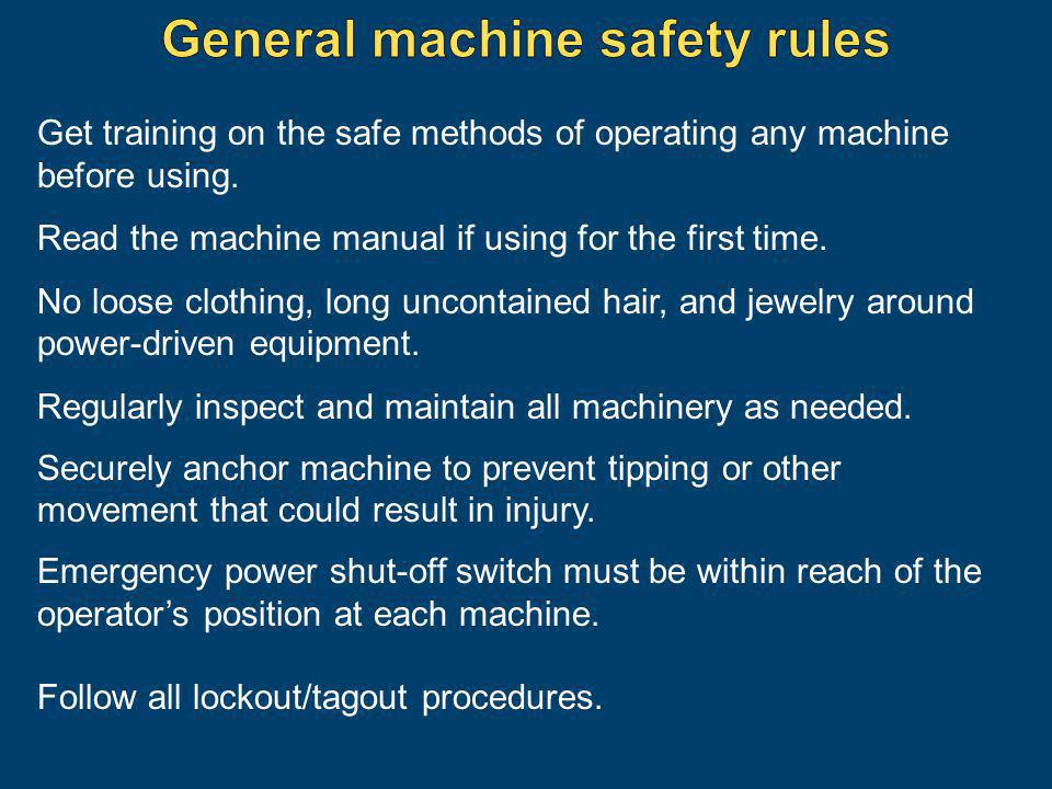 Get training on the safe methods of operating any machine before using. Read the machine manual if using for the first time. No loose clothing, long u