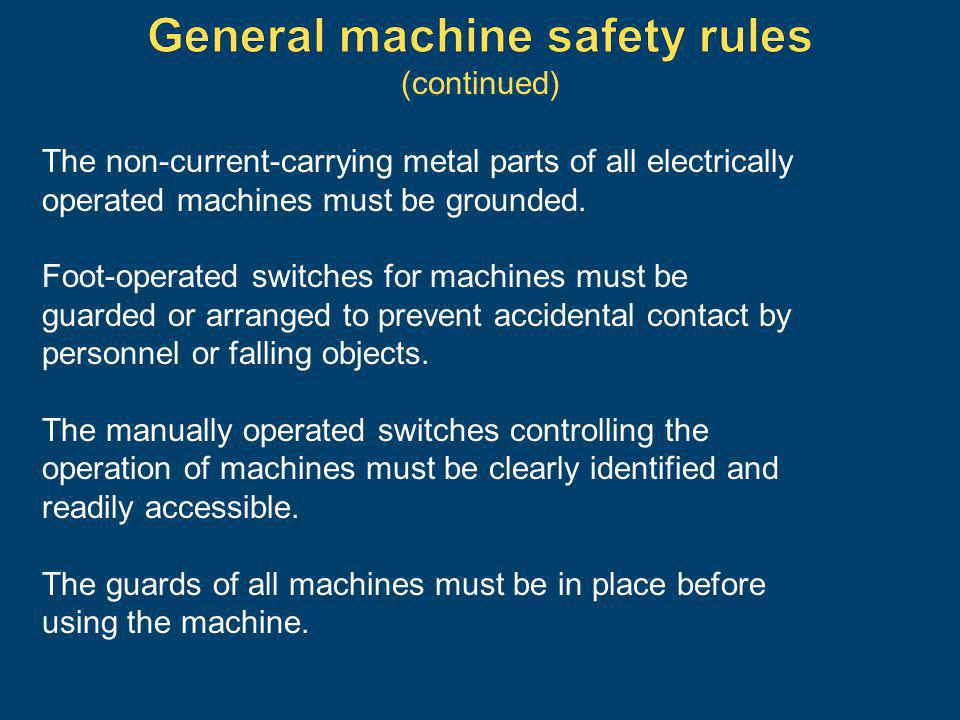 The non-current-carrying metal parts of all electrically operated machines must be grounded. Foot-operated switches for machines must be guarded or ar