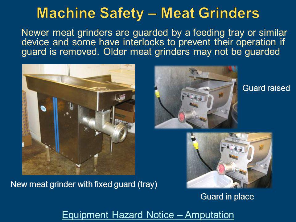 Newer meat grinders are guarded by a feeding tray or similar device and some have interlocks to prevent their operation if guard is removed. Older mea