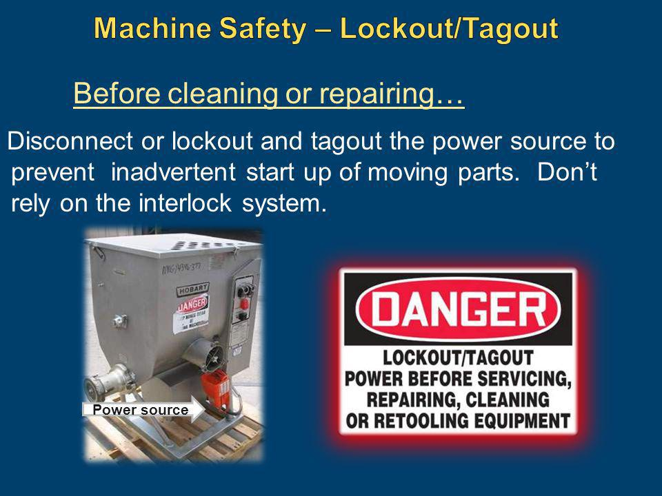 Disconnect or lockout and tagout the power source to prevent inadvertent start up of moving parts. Dont rely on the interlock system. Before cleaning